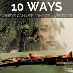 10 Ways attorneys can gain leverage with private investgators