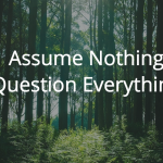 Assume Nothing, Question Everything