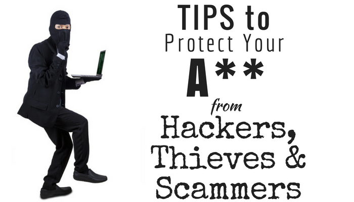 Tips to Protect Your A** From Hackers, Thieves and Scammers