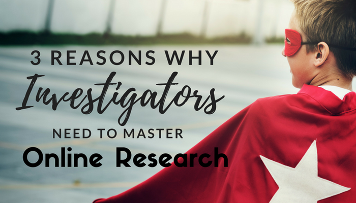 3 Reasons Why Investigators Need to Master Online Research